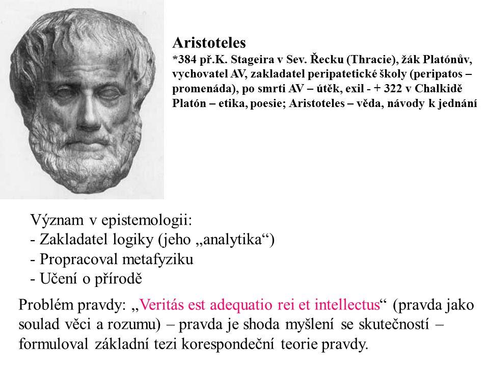 Aristoteles *384 př.K. Stageira v Sev. Řecku (Thracie), žák Platónův, vychovatel AV, zakladatel peripatetické školy (peripatos – promenáda), po smrti