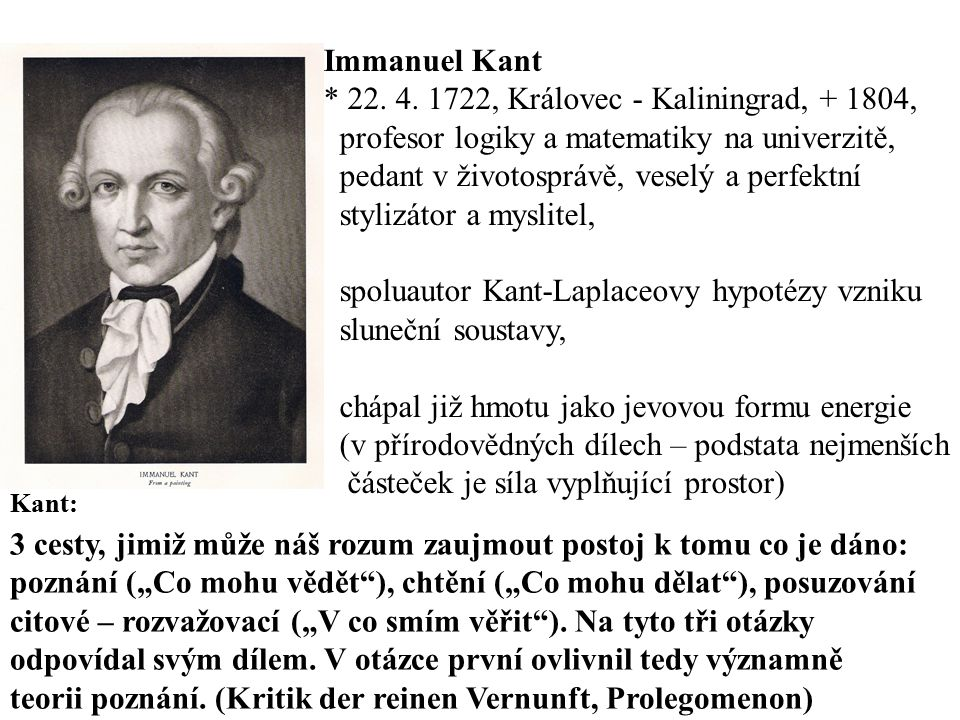 Immanuel Kant * 22. 4. 1722, Královec - Kaliningrad, + 1804, profesor logiky a matematiky na univerzitě, pedant v životosprávě, veselý a perfektní sty