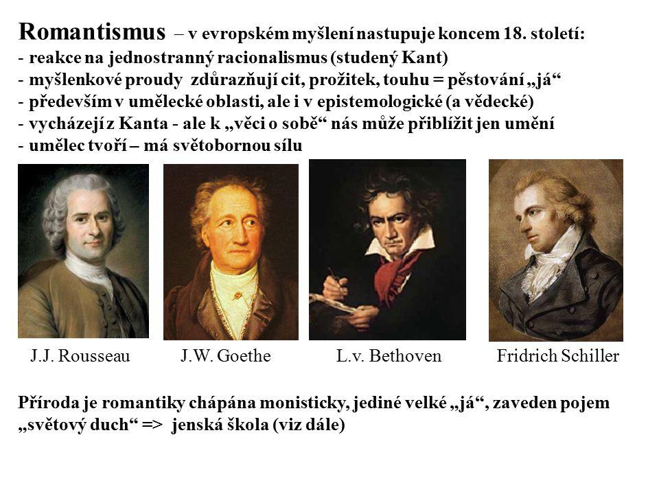 Romantismus – v evropském myšlení nastupuje koncem 18. století: - reakce na jednostranný racionalismus (studený Kant) - myšlenkové proudy zdůrazňují c