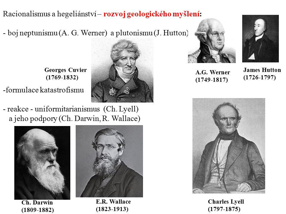 Racionalismus a hegeliánství – rozvoj geologického myšlení: - boj neptunismu (A. G. Werner) a plutonismu (J. Hutton) -formulace katastrofismu - reakce