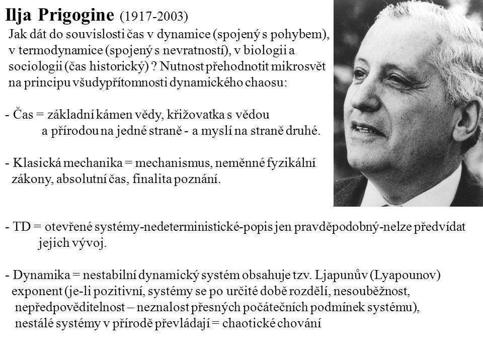 Ilja Prigogine (1917-2003) Jak dát do souvislosti čas v dynamice (spojený s pohybem), v termodynamice (spojený s nevratností), v biologii a sociologii
