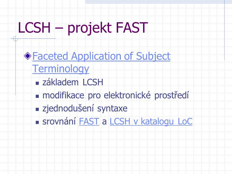 LCSH – projekt FAST Faceted Application of Subject Terminology základem LCSH modifikace pro elektronické prostředí zjednodušení syntaxe srovnání FAST a LCSH v katalogu LoCFASTLCSH v katalogu LoC