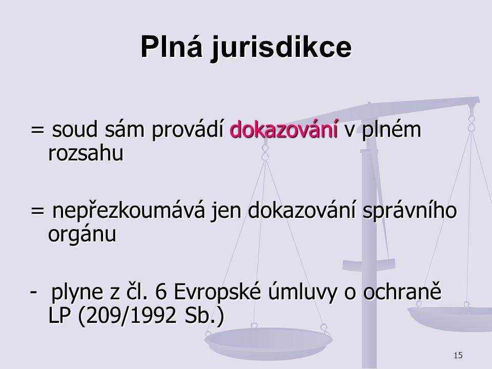 15 Plná jurisdikce = soud sám provádí dokazování v plném rozsahu = nepřezkoumává jen dokazování správního orgánu - plyne z čl. 6 Evropské úmluvy o och