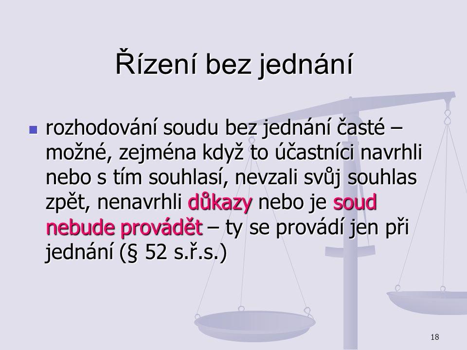 18 Řízení bez jednání rozhodování soudu bez jednání časté – možné, zejména když to účastníci navrhli nebo s tím souhlasí, nevzali svůj souhlas zpět, n