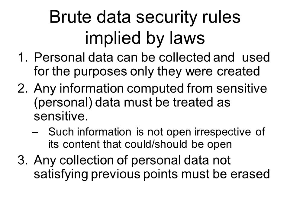 Brute data security rules implied by laws 1.Personal data can be collected and used for the purposes only they were created 2.Any information computed