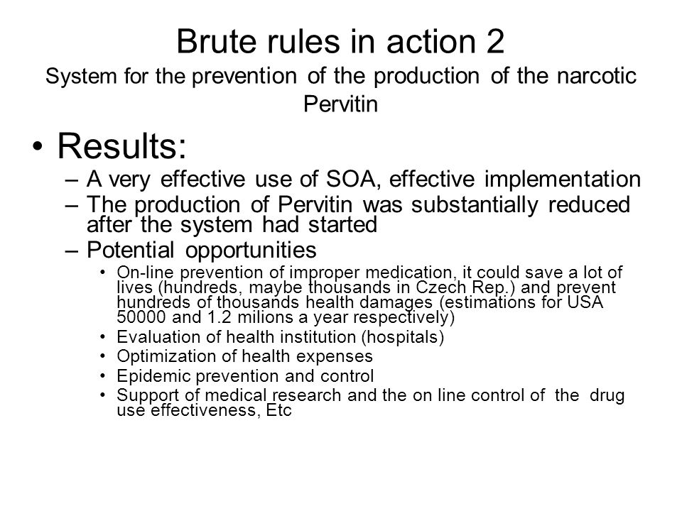 Brute rules in action 2 System for the p revention of the production of the narcotic Pervitin Results: –A very effective use of SOA, effective impleme