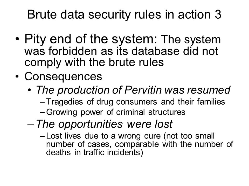 Brute data security rules in action 3 Pity end of the system: The system was forbidden as its database did not comply with the brute rules Consequence