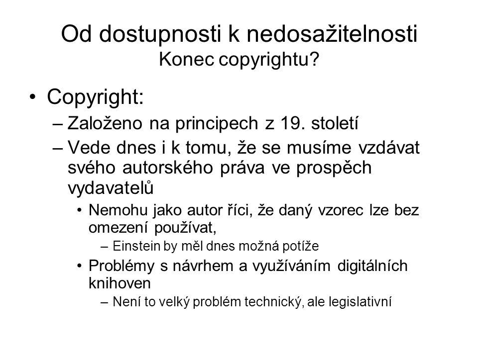 Od dostupnosti k nedosažitelnosti Konec copyrightu? Copyright: –Založeno na principech z 19. století –Vede dnes i k tomu, že se musíme vzdávat svého a