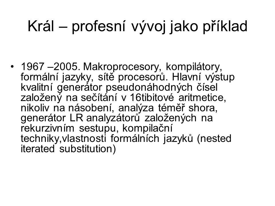 Král – profesní vývoj jako příklad 1967 –2005. Makroprocesory, kompilátory, formální jazyky, sítě procesorů. Hlavní výstup kvalitní generátor pseudoná