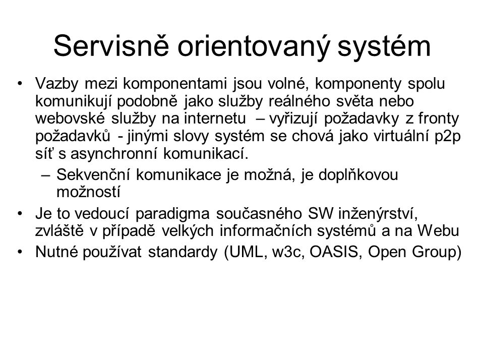 Servisně orientovaný systém Vazby mezi komponentami jsou volné, komponenty spolu komunikují podobně jako služby reálného světa nebo webovské služby na