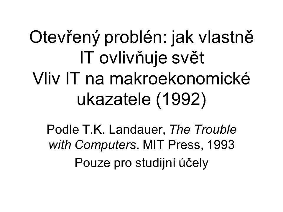 Otevřený problén: jak vlastně IT ovlivňuje svět Vliv IT na makroekonomické ukazatele (1992) Podle T.K. Landauer, The Trouble with Computers. MIT Press