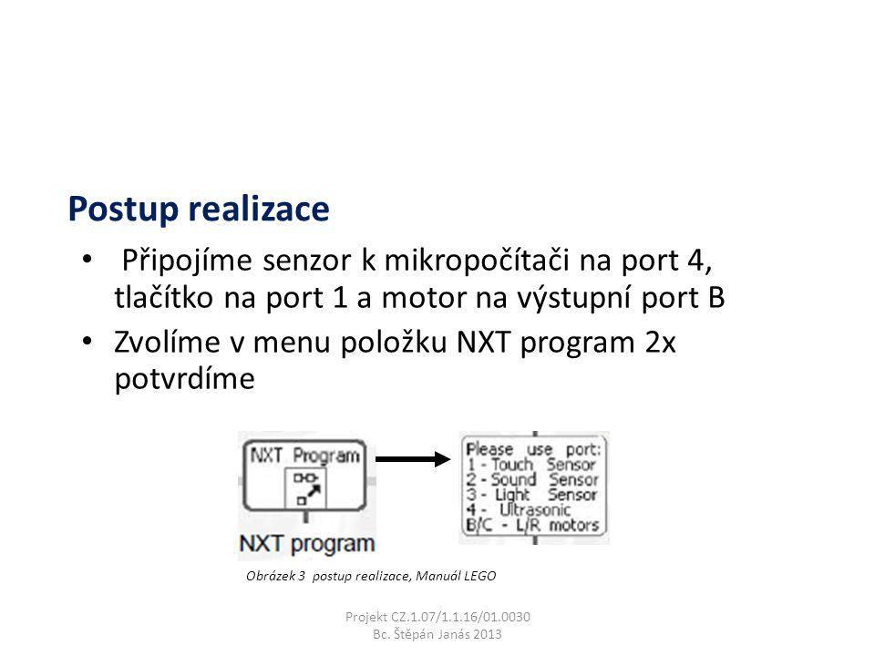 Připojíme senzor k mikropočítači na port 4, tlačítko na port 1 a motor na výstupní port B Zvolíme v menu položku NXT program 2x potvrdíme Projekt CZ.1.07/1.1.16/01.0030 Bc.