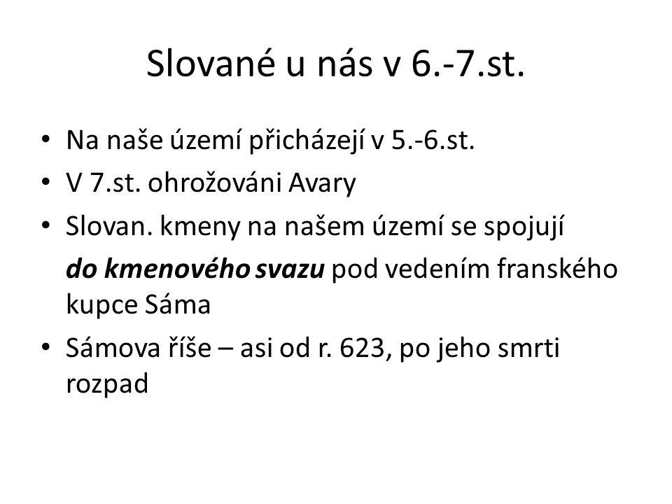 Slované u nás v 6.-7.st. Na naše území přicházejí v 5.-6.st. V 7.st. ohrožováni Avary Slovan. kmeny na našem území se spojují do kmenového svazu pod v