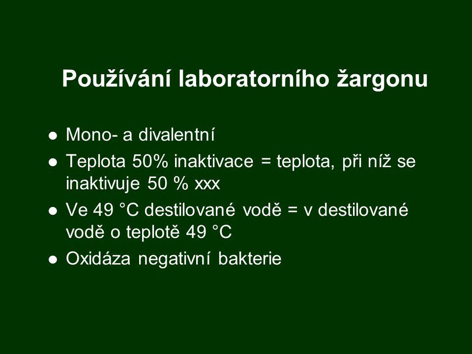 Používání laboratorního žargonu Mono- a divalentní Teplota 50% inaktivace = teplota, při níž se inaktivuje 50 % xxx Ve 49 °C destilované vodě = v destilované vodě o teplotě 49 °C Oxidáza negativní bakterie