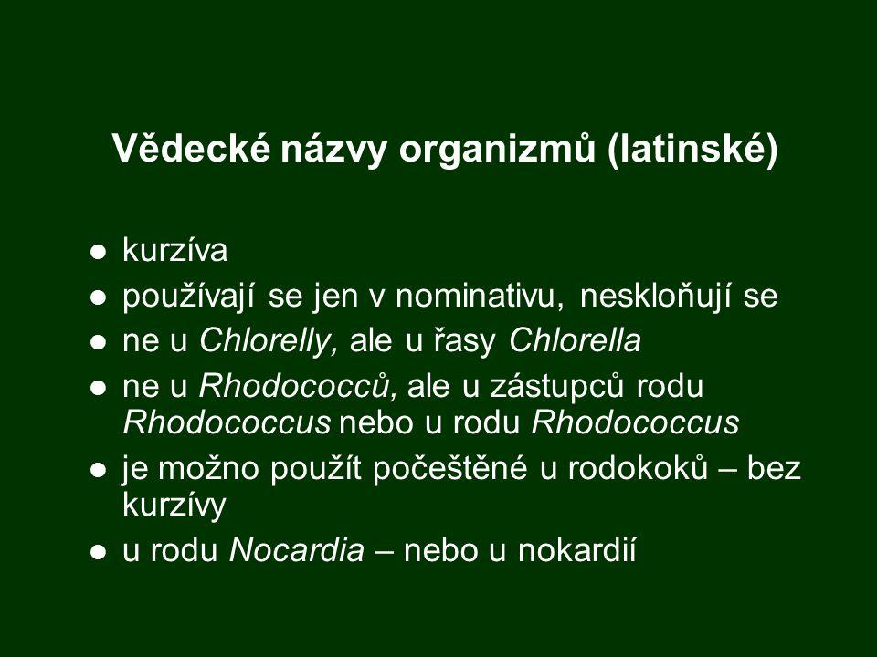 Vědecké názvy organizmů (latinské) kurzíva používají se jen v nominativu, neskloňují se ne u Chlorelly, ale u řasy Chlorella ne u Rhodococců, ale u zástupců rodu Rhodococcus nebo u rodu Rhodococcus je možno použít počeštěné u rodokoků – bez kurzívy u rodu Nocardia – nebo u nokardií