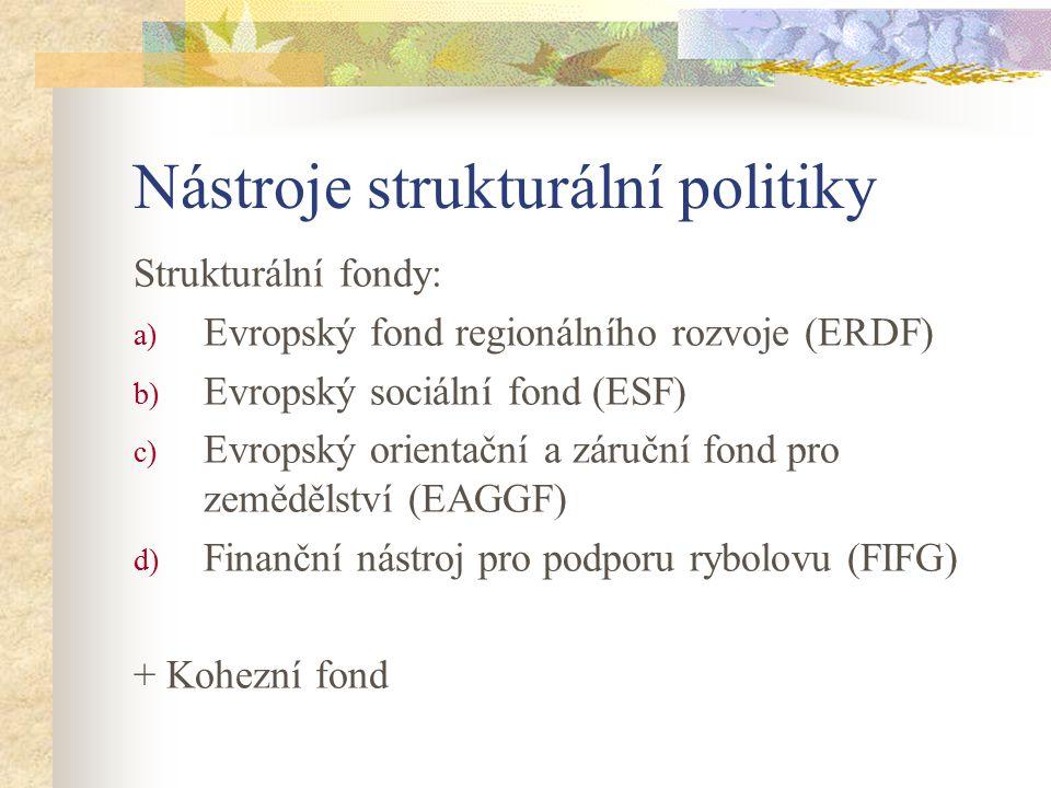 Nástroje strukturální politiky Strukturální fondy: a) Evropský fond regionálního rozvoje (ERDF) b) Evropský sociální fond (ESF) c) Evropský orientační a záruční fond pro zemědělství (EAGGF) d) Finanční nástroj pro podporu rybolovu (FIFG) + Kohezní fond