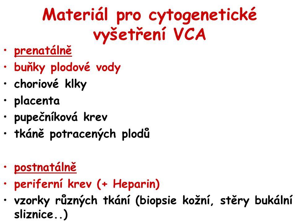 Materiál pro cytogenetické vyšetření VCA prenatálně buňky plodové vody choriové klky placenta pupečníková krev tkáně potracených plodů postnatálně per