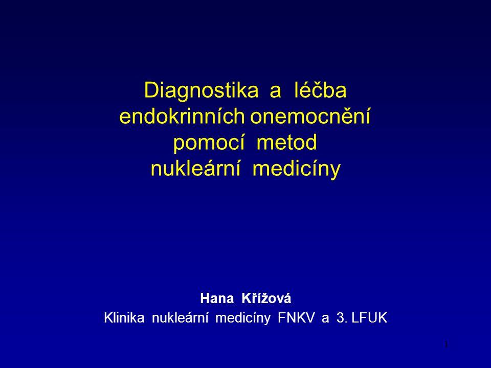 1 Diagnostika a léčba endokrinních onemocnění pomocí metod nukleární medicíny Hana Křížová Klinika nukleární medicíny FNKV a 3.