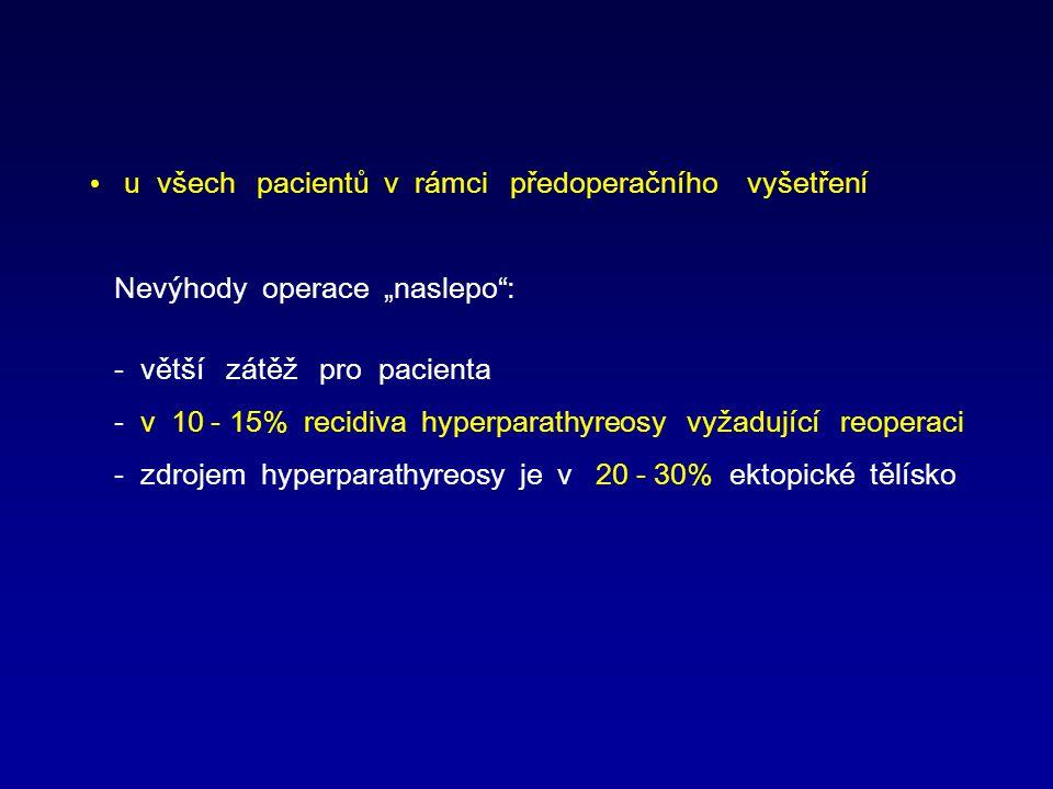 """u všech pacientů v rámci předoperačního vyšetření Nevýhody operace """"naslepo : - větší zátěž pro pacienta - v 10 - 15% recidiva hyperparathyreosy vyžadující reoperaci - zdrojem hyperparathyreosy je v 20 - 30% ektopické tělísko"""