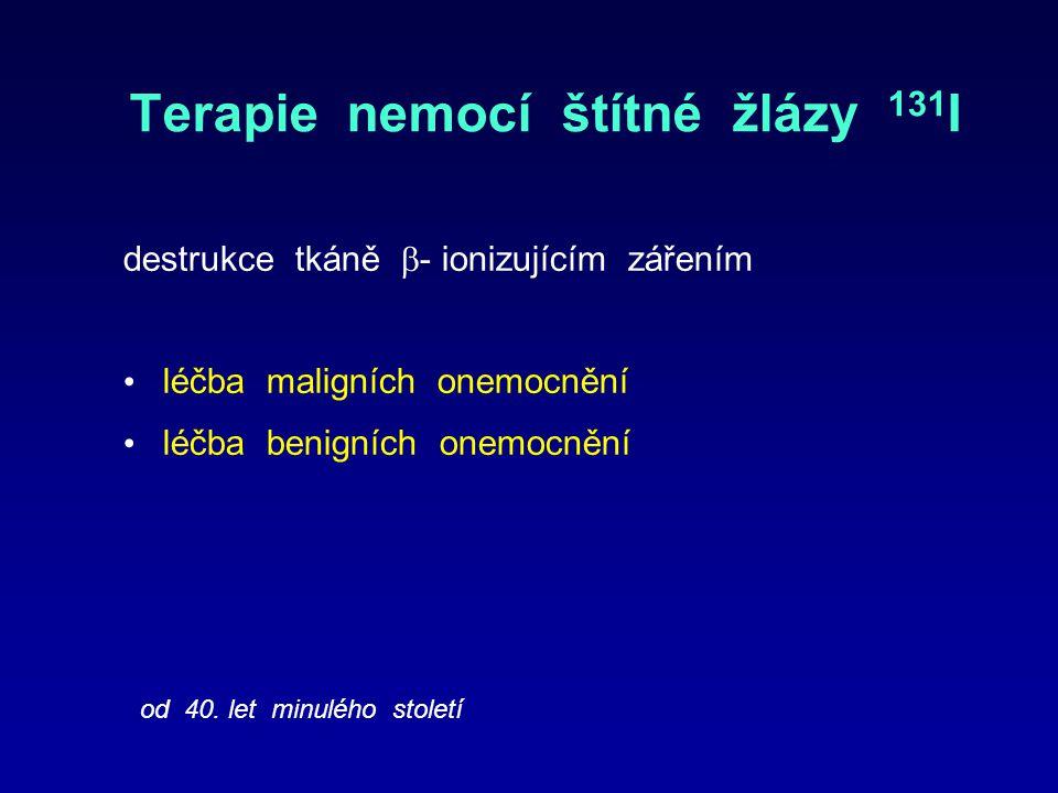 Terapie nemocí štítné žlázy 131 I destrukce tkáně  - ionizujícím zářením léčba maligních onemocnění léčba benigních onemocnění od 40.