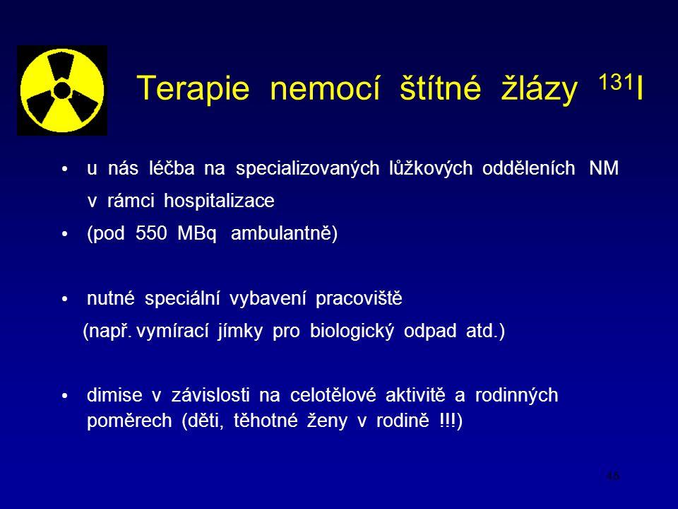 46 Terapie nemocí štítné žlázy 131 I u nás léčba na specializovaných lůžkových odděleních NM v rámci hospitalizace (pod 550 MBq ambulantně) nutné speciální vybavení pracoviště (např.
