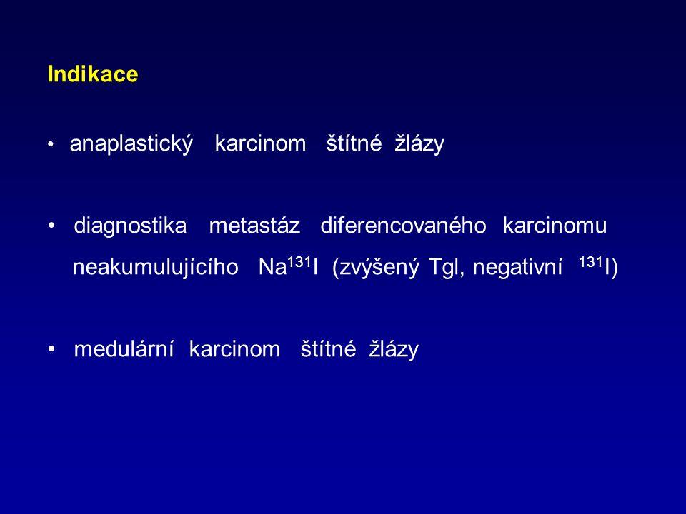 Indikace anaplastický karcinom štítné žlázy diagnostika metastáz diferencovaného karcinomu neakumulujícího Na 131 I (zvýšený Tgl, negativní 131 I) medulární karcinom štítné žlázy