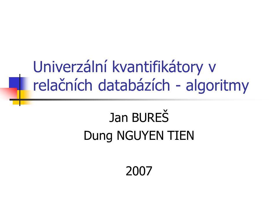 Univerzální kvantifikátory v relačních databázích - algoritmy Jan BUREŠ Dung NGUYEN TIEN 2007