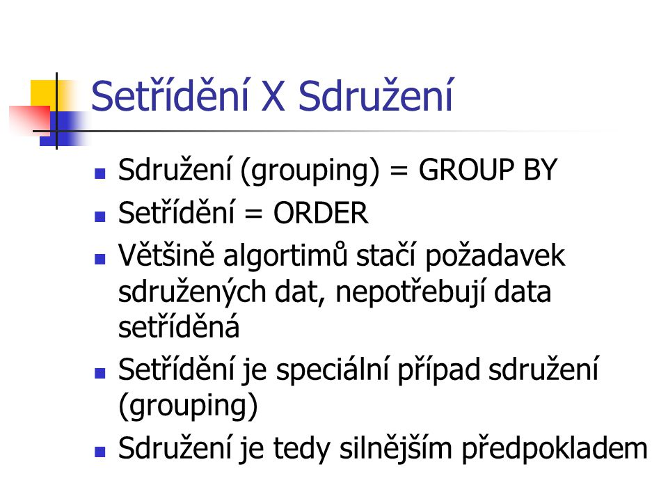 Setřídění X Sdružení Sdružení (grouping) = GROUP BY Setřídění = ORDER Většině algortimů stačí požadavek sdružených dat, nepotřebují data setříděná Setřídění je speciální případ sdružení (grouping) Sdružení je tedy silnějším předpokladem