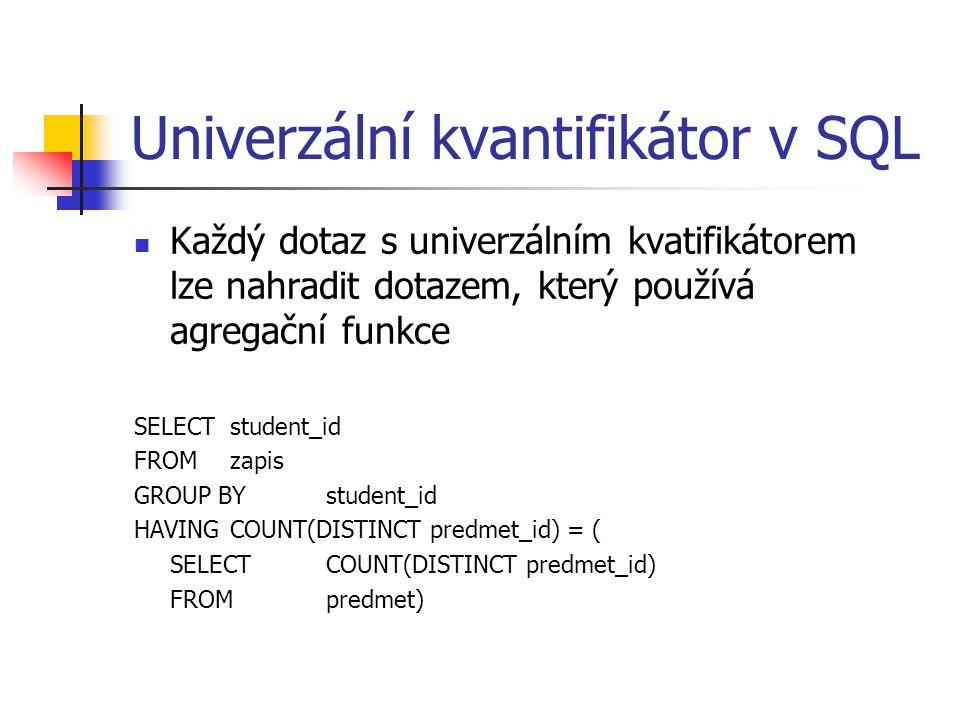 Univerzální kvantifikátor v SQL Každý dotaz s univerzálním kvatifikátorem lze nahradit dotazem, který používá agregační funkce SELECT student_id FROM zapis GROUP BY student_id HAVINGCOUNT(DISTINCT predmet_id) = ( SELECTCOUNT(DISTINCT predmet_id) FROMpredmet)