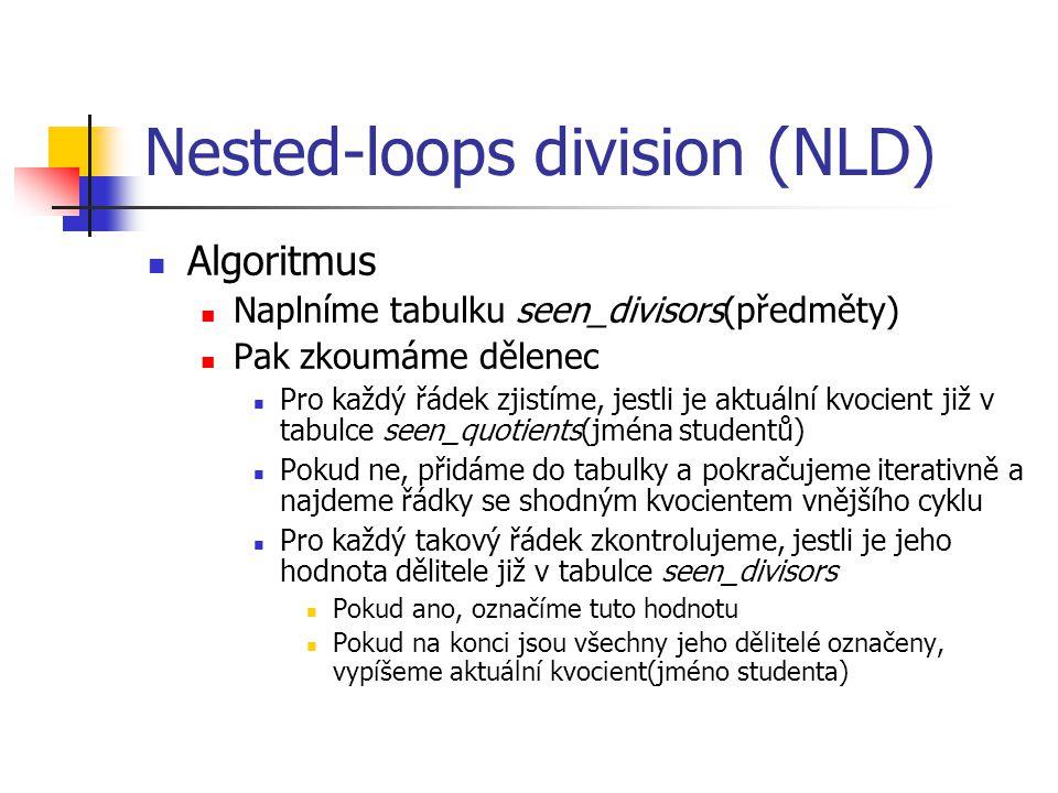 Nested-loops division (NLD) Algoritmus Naplníme tabulku seen_divisors(předměty) Pak zkoumáme dělenec Pro každý řádek zjistíme, jestli je aktuální kvocient již v tabulce seen_quotients(jména studentů) Pokud ne, přidáme do tabulky a pokračujeme iterativně a najdeme řádky se shodným kvocientem vnějšího cyklu Pro každý takový řádek zkontrolujeme, jestli je jeho hodnota dělitele již v tabulce seen_divisors Pokud ano, označíme tuto hodnotu Pokud na konci jsou všechny jeho dělitelé označeny, vypíšeme aktuální kvocient(jméno studenta)