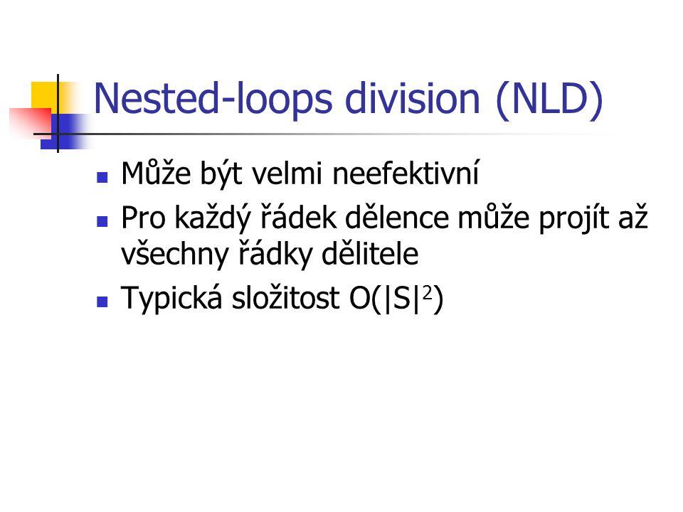 Nested-loops division (NLD) Může být velmi neefektivní Pro každý řádek dělence může projít až všechny řádky dělitele Typická složitost O(|S| 2 )
