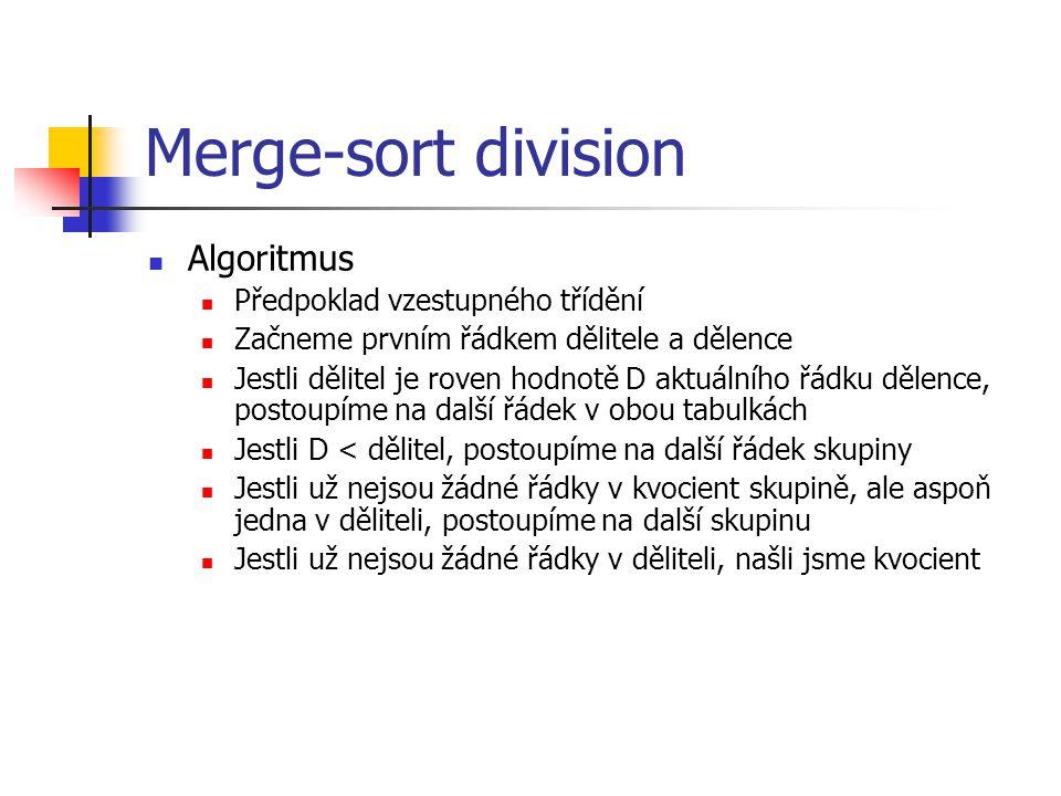 Merge-sort division Algoritmus Předpoklad vzestupného třídění Začneme prvním řádkem dělitele a dělence Jestli dělitel je roven hodnotě D aktuálního řádku dělence, postoupíme na další řádek v obou tabulkách Jestli D < dělitel, postoupíme na další řádek skupiny Jestli už nejsou žádné řádky v kvocient skupině, ale aspoň jedna v děliteli, postoupíme na další skupinu Jestli už nejsou žádné řádky v děliteli, našli jsme kvocient
