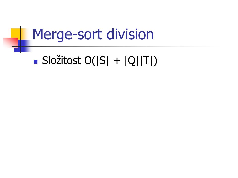 Merge-sort division Složitost O(|S| + |Q||T|)