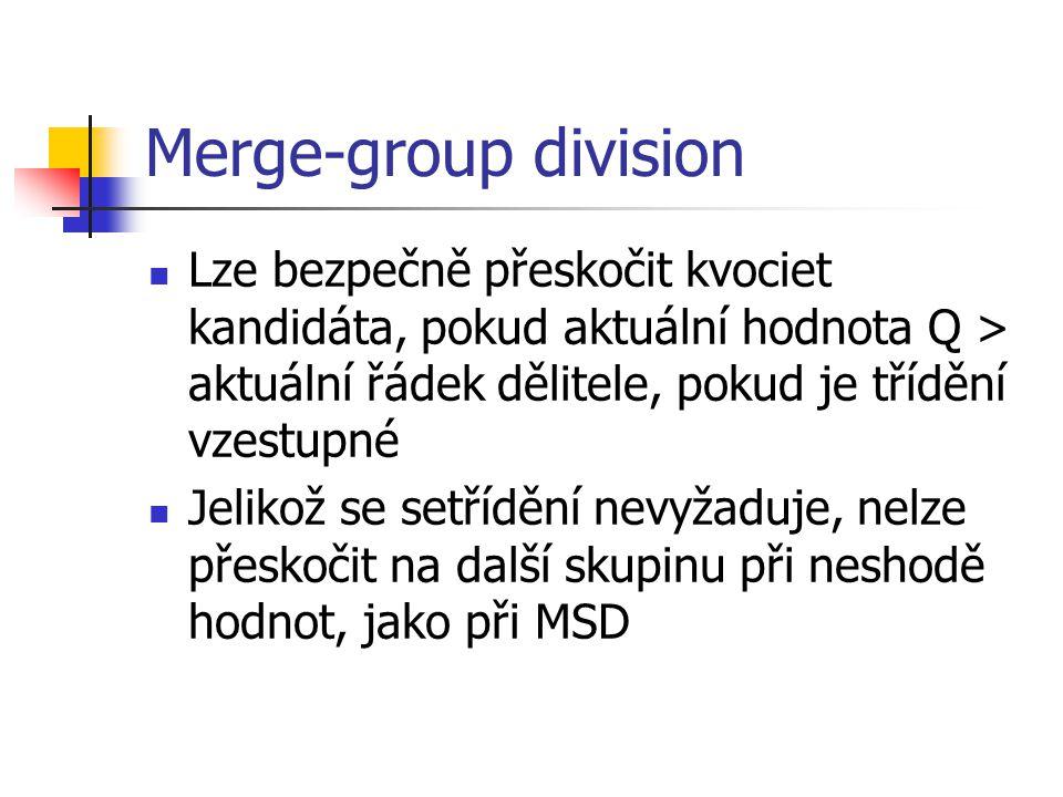 Merge-group division Lze bezpečně přeskočit kvociet kandidáta, pokud aktuální hodnota Q > aktuální řádek dělitele, pokud je třídění vzestupné Jelikož se setřídění nevyžaduje, nelze přeskočit na další skupinu při neshodě hodnot, jako při MSD
