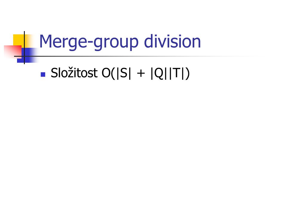Merge-group division Složitost O(|S| + |Q||T|)