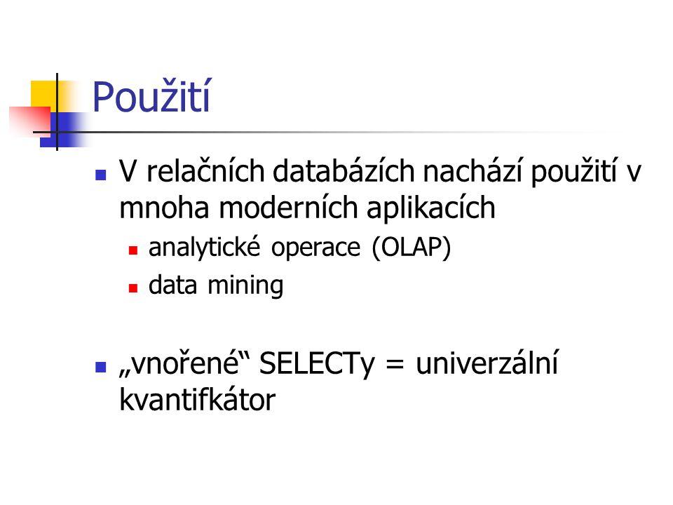 """Použití V relačních databázích nachází použití v mnoha moderních aplikacích analytické operace (OLAP) data mining """"vnořené SELECTy = univerzální kvantifkátor"""