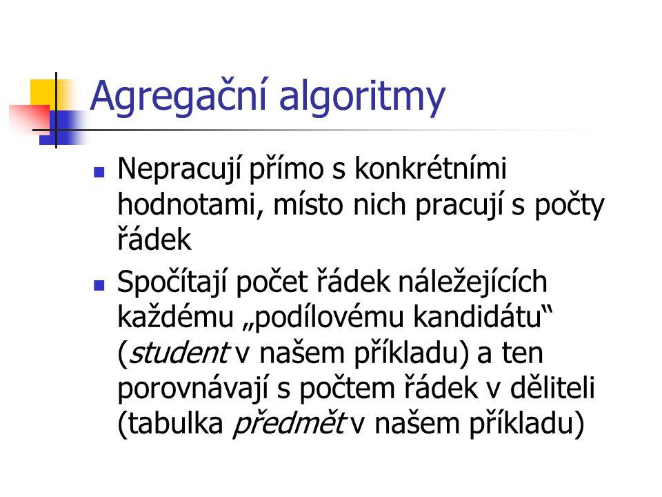 """Agregační algoritmy Nepracují přímo s konkrétními hodnotami, místo nich pracují s počty řádek Spočítají počet řádek náležejících každému """"podílovému kandidátu (student v našem příkladu) a ten porovnávají s počtem řádek v děliteli (tabulka předmět v našem příkladu)"""