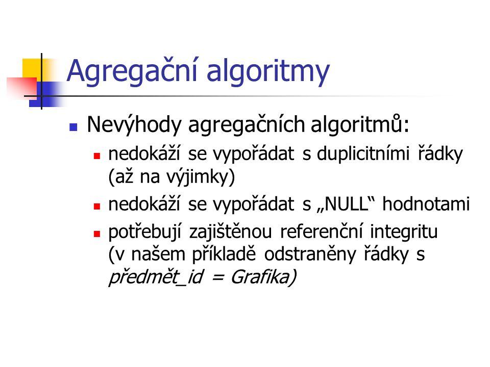 """Agregační algoritmy Nevýhody agregačních algoritmů: nedokáží se vypořádat s duplicitními řádky (až na výjimky) nedokáží se vypořádat s """"NULL hodnotami potřebují zajištěnou referenční integritu (v našem příkladě odstraněny řádky s předmět_id = Grafika)"""