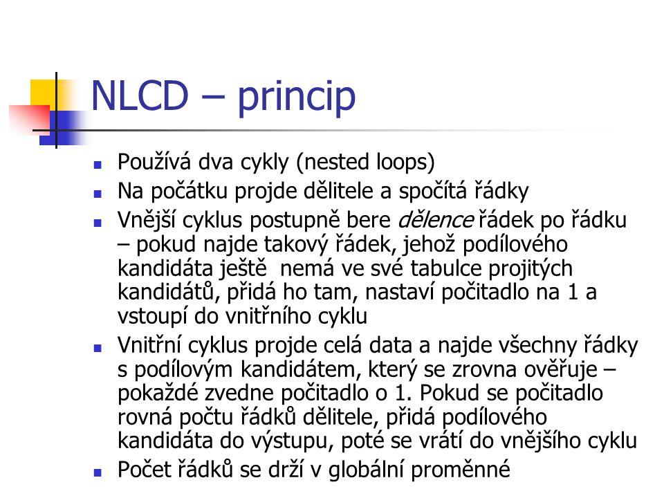 NLCD – princip Používá dva cykly (nested loops) Na počátku projde dělitele a spočítá řádky Vnější cyklus postupně bere dělence řádek po řádku – pokud najde takový řádek, jehož podílového kandidáta ještě nemá ve své tabulce projitých kandidátů, přidá ho tam, nastaví počitadlo na 1 a vstoupí do vnitřního cyklu Vnitřní cyklus projde celá data a najde všechny řádky s podílovým kandidátem, který se zrovna ověřuje – pokaždé zvedne počitadlo o 1.