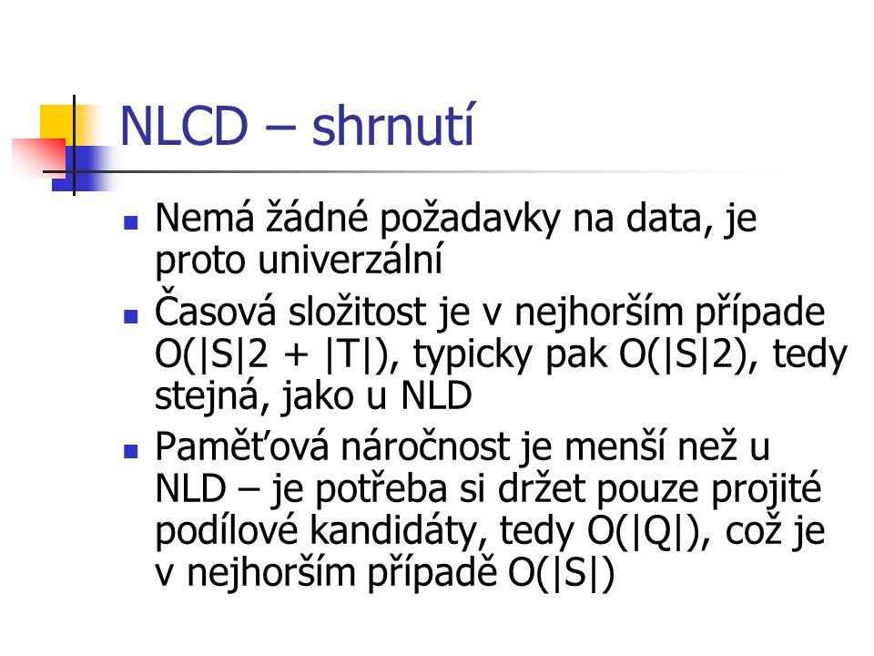 NLCD – shrnutí Nemá žádné požadavky na data, je proto univerzální Časová složitost je v nejhorším případe O(|S|2 + |T|), typicky pak O(|S|2), tedy stejná, jako u NLD Paměťová náročnost je menší než u NLD – je potřeba si držet pouze projité podílové kandidáty, tedy O(|Q|), což je v nejhorším případě O(|S|)