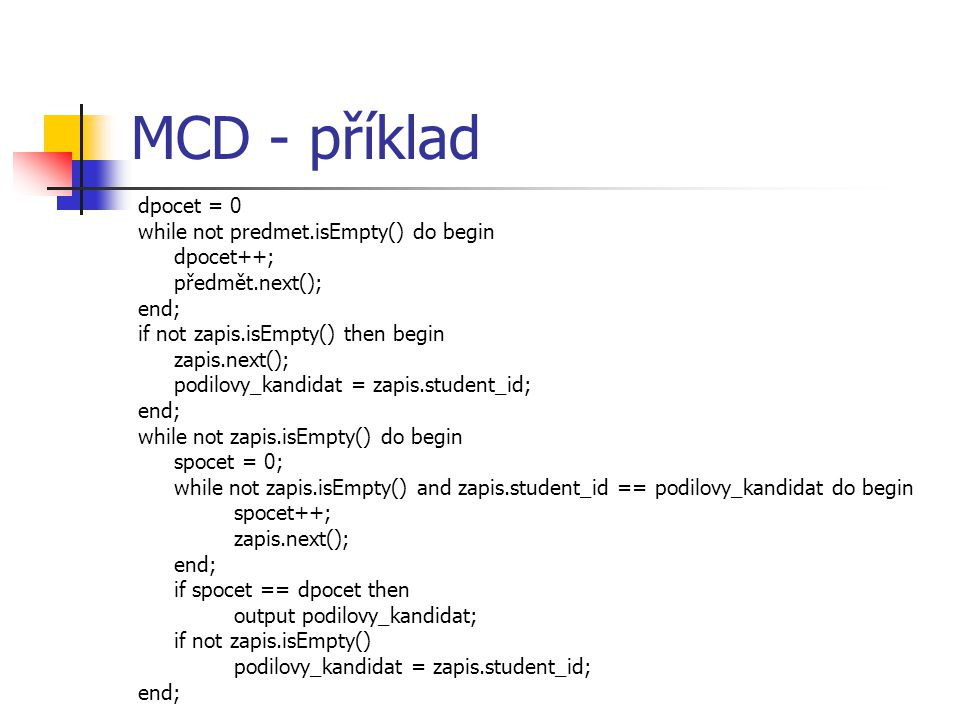 MCD - příklad dpocet = 0 while not predmet.isEmpty() do begin dpocet++; předmět.next(); end; if not zapis.isEmpty() then begin zapis.next(); podilovy_