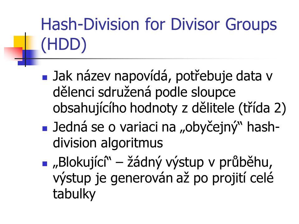 """Hash-Division for Divisor Groups (HDD) Jak název napovídá, potřebuje data v dělenci sdružená podle sloupce obsahujícího hodnoty z dělitele (třída 2) Jedná se o variaci na """"obyčejný hash- division algoritmus """"Blokující – žádný výstup v průběhu, výstup je generován až po projití celé tabulky"""