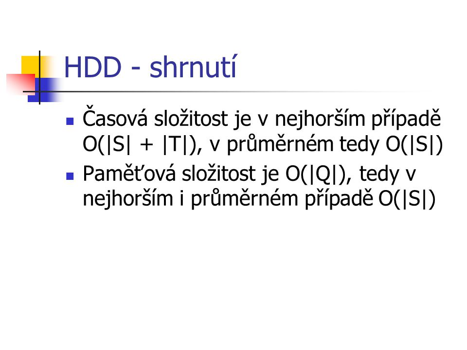HDD - shrnutí Časová složitost je v nejhorším případě O(|S| + |T|), v průměrném tedy O(|S|) Paměťová složitost je O(|Q|), tedy v nejhorším i průměrném