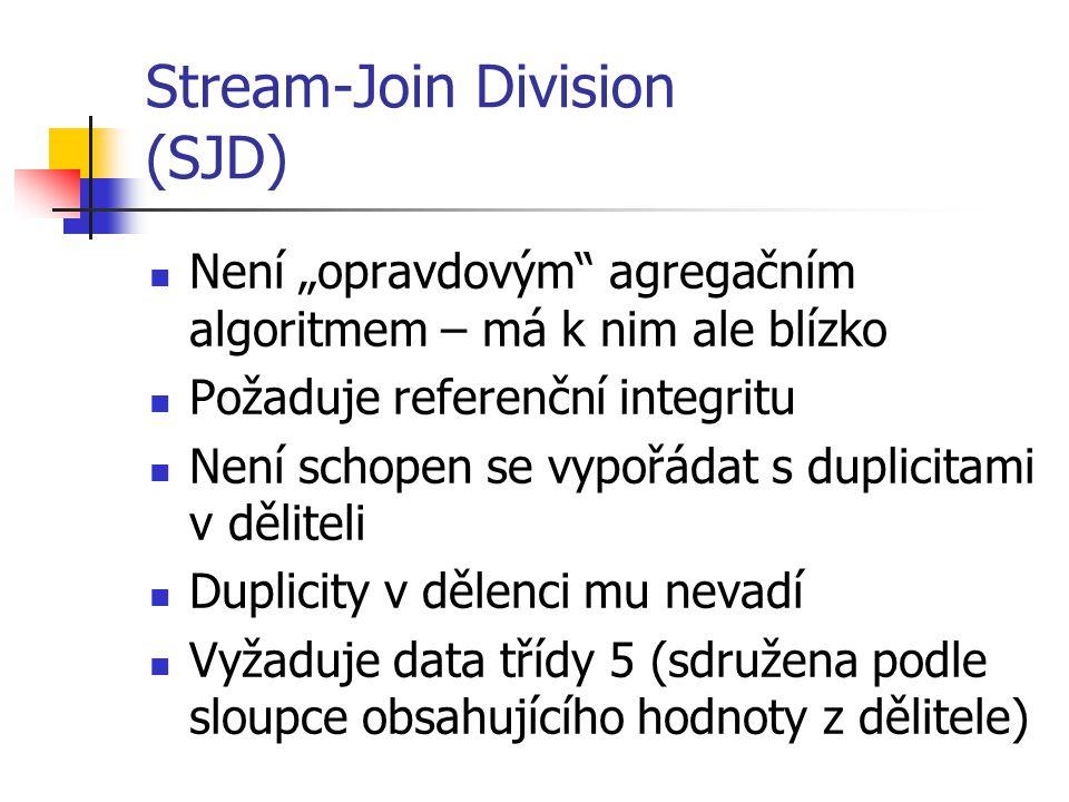 """Stream-Join Division (SJD) Není """"opravdovým agregačním algoritmem – má k nim ale blízko Požaduje referenční integritu Není schopen se vypořádat s duplicitami v děliteli Duplicity v dělenci mu nevadí Vyžaduje data třídy 5 (sdružena podle sloupce obsahujícího hodnoty z dělitele)"""
