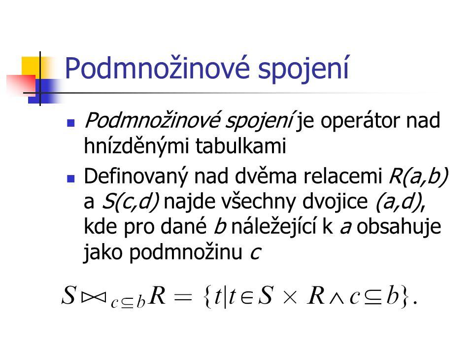 Podmnožinové spojení Podmnožinové spojení je operátor nad hnízděnými tabulkami Definovaný nad dvěma relacemi R(a,b) a S(c,d) najde všechny dvojice (a,
