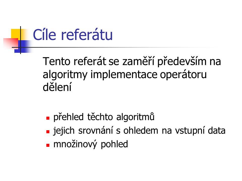Cíle referátu Tento referát se zaměří především na algoritmy implementace operátoru dělení přehled těchto algoritmů jejich srovnání s ohledem na vstupní data množinový pohled