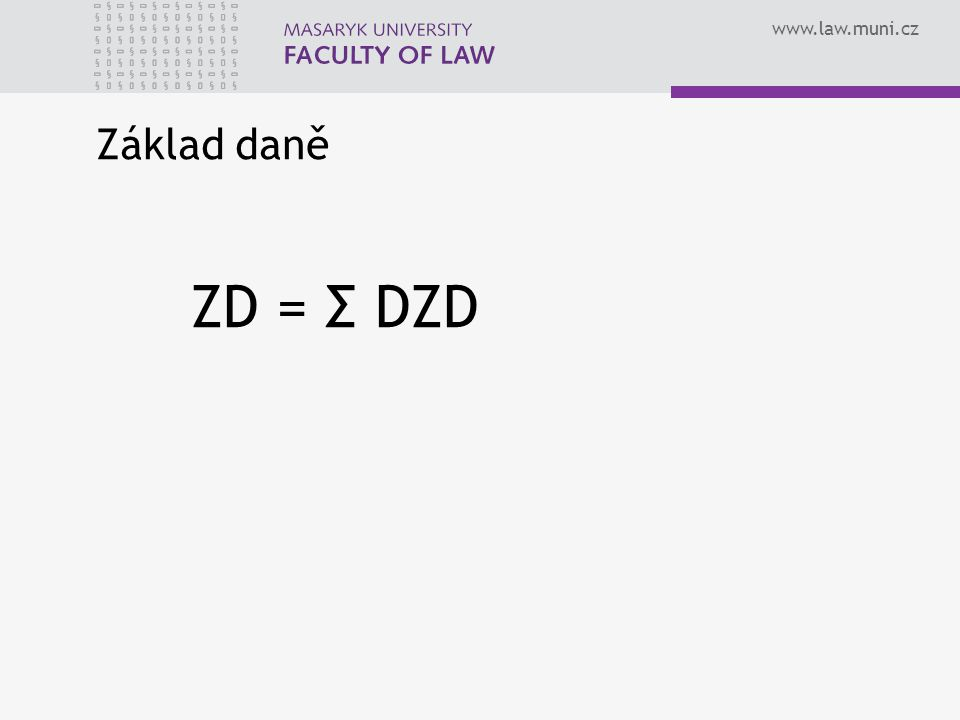 www.law.muni.cz Základ daně ZD = Σ DZD