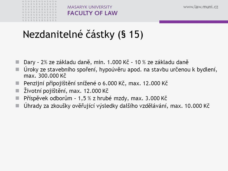 www.law.muni.cz Nezdanitelné částky (§ 15) Dary – 2% ze základu daně, min. 1.000 Kč – 10 % ze základu daně Úroky ze stavebního spoření, hypoúvěru apod