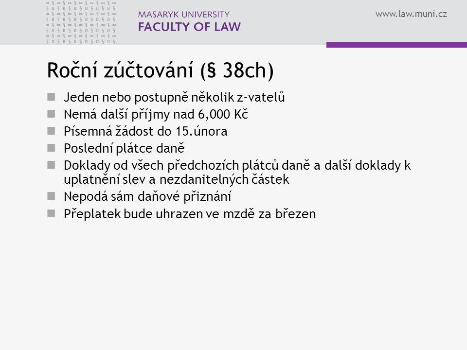 www.law.muni.cz Roční zúčtování (§ 38ch) Jeden nebo postupně několik z-vatelů Nemá další příjmy nad 6,000 Kč Písemná žádost do 15.února Poslední plátc