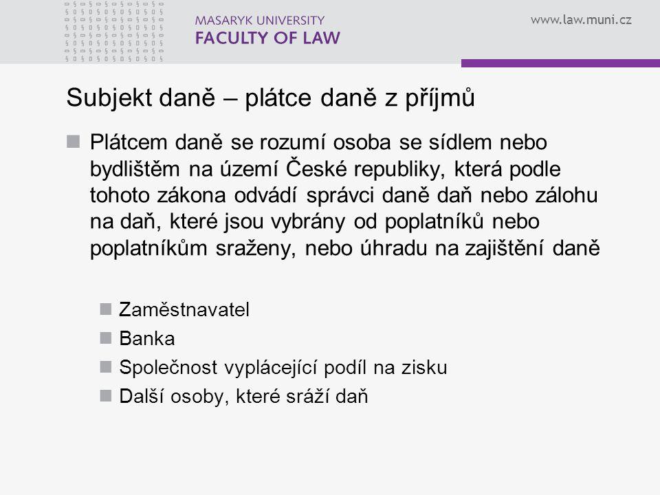 www.law.muni.cz Subjekt daně – plátce daně z příjmů Plátcem daně se rozumí osoba se sídlem nebo bydlištěm na území České republiky, která podle tohoto